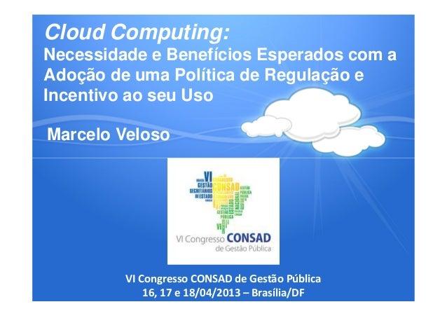 Palestra CONSAD 2013 - Cloud Computing: Necessidade e Benefícios Esperados com a Adoção de uma Política de Regulação e Incentivo ao seu Uso