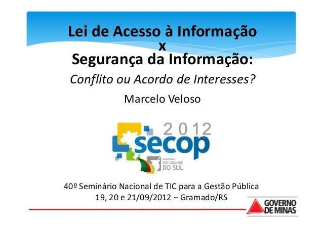 Lei de Acesso à Informação              x  Segurança da Informação: Conflito ou Acordo de Interesses?               Marcel...