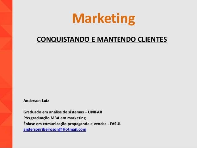 Marketing CONQUISTANDO E MANTENDO CLIENTES Anderson Luíz Graduado em análise de sistemas – UNIPAR Pós graduação MBA em mar...