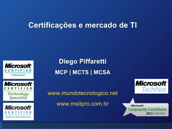 Diego Piffaretti MCP | MCTS | MCSA www.mundotecnologico.net www.msitpro.com.br Certificações e mercado de TI