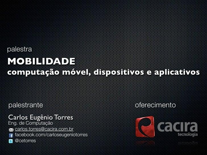 palestraMOBILIDADEcomputação móvel, dispositivos e aplicativospalestrante                          oferecimentoCarlos Eugê...