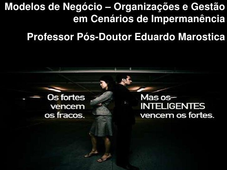 Modelos de Negócio – Organizações e Gestão             em Cenários de Impermanência    Professor Pós-Doutor Eduardo Marost...