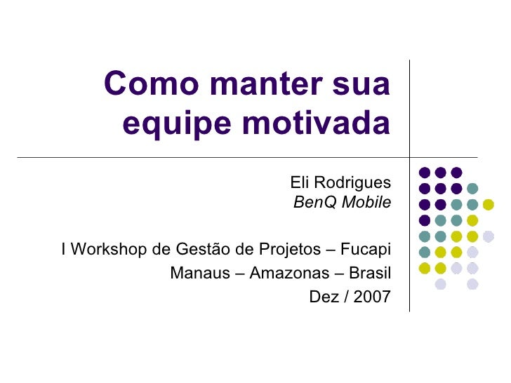 Como manter sua      equipe motivada                            Eli Rodrigues                            BenQ MobileI Work...