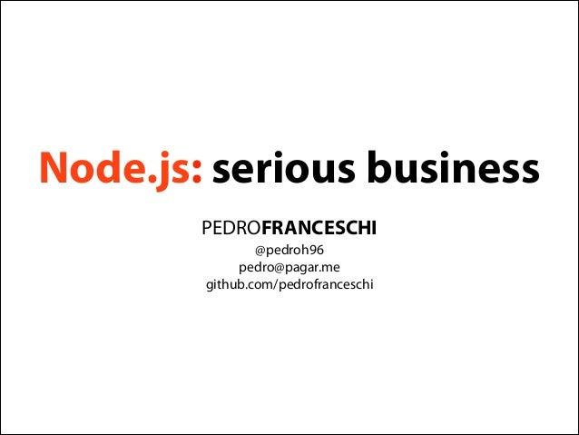 Node.js: serious business PEDROFRANCESCHI @pedroh96 pedro@pagar.me github.com/pedrofranceschi
