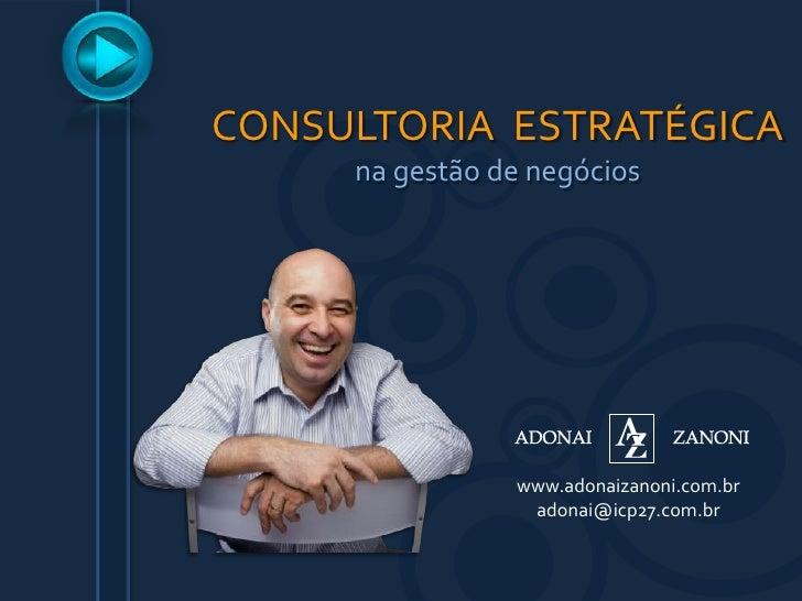 CONSULTORIA  ESTRATÉGICA<br />na gestão de negócios<br />www.adonaizanoni.com.br<br />adonai@icp27.com.br<br />