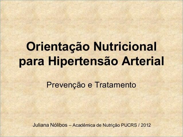 Orientação Nutricionalpara Hipertensão Arterial        Prevenção e Tratamento  Juliana Nólibos – Acadêmica de Nutrição PUC...