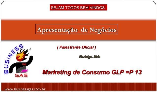 www.businessgas.com.br Marketing de Consumo GLP =P 13Marketing de Consumo GLP =P 13 SEJAM TODOS BEM VINDOSSEJAM TODOS BEM ...