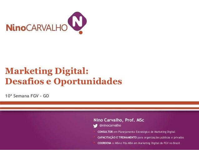 Marketing Digital: Desafios e Oportunidades 10ª Semana FGV - GO  Nino Carvalho, Prof. MSc @ninocarvalho  • • •  CONSULTOR ...