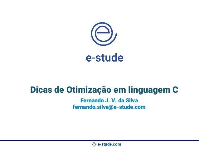 e-stude.com Dicas de Otimização em linguagem C Fernando J. V. da Silva fernando.silva@e-stude.com