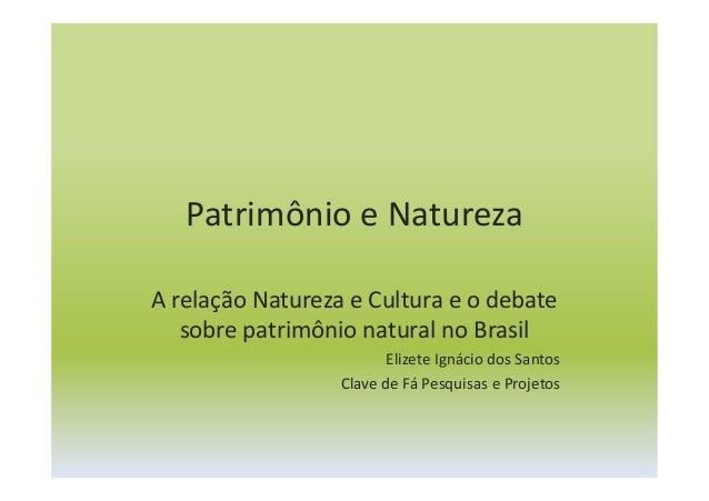 Patrimônio e Natureza A relação Natureza e Cultura e o debate sobre patrimônio natural no Brasil Elizete Ignácio dos Santo...