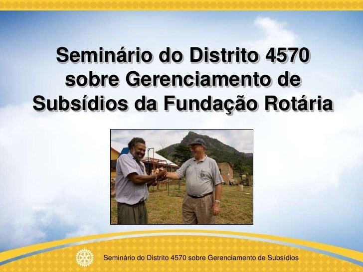 Seminário do Distrito 4570    sobre Gerenciamento de Subsídios da Fundação Rotária           Seminário do Distrito 4570 so...