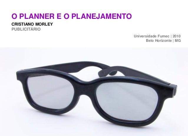 O PLANNER E O PLANEJAMENTOCRISTIANO MORLEYPUBLICITÁRIO                             Universidade Fumec | 2010              ...