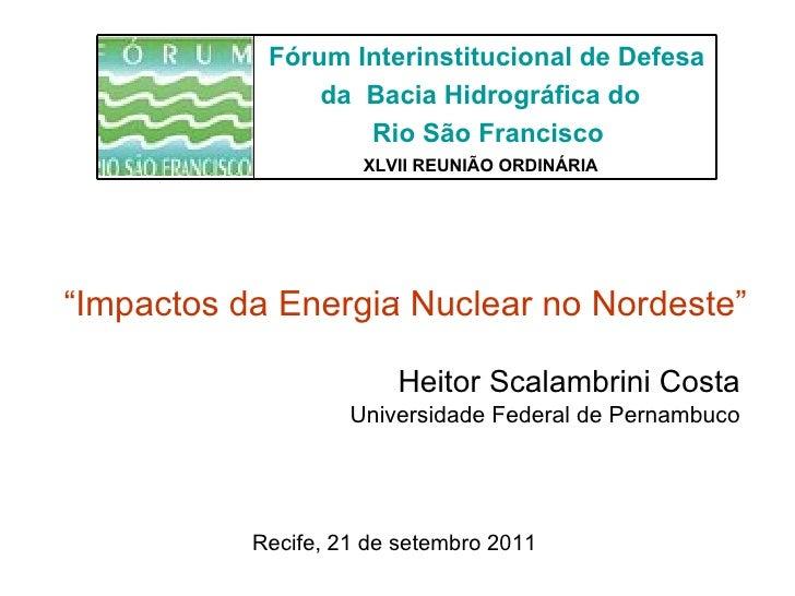 """Heitor Scalambrini Costa Universidade Federal de Pernambuco Recife, 21 de setembro 2011 """" Impactos da Energia Nuclear no N..."""