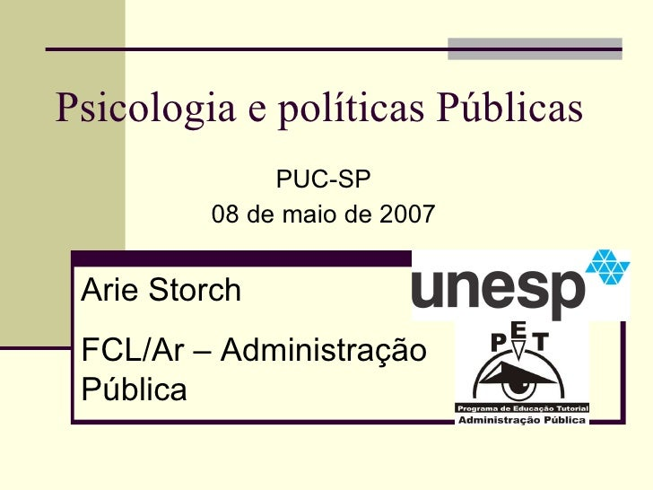 Psicologia e políticas Públicas PUC-SP 08 de maio de 2007 Arie Storch FCL/Ar – Administração Pública