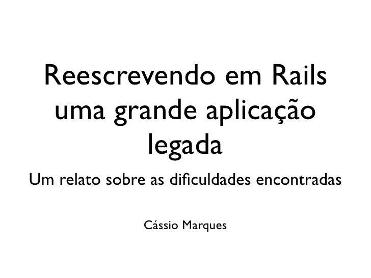 Reescrevendo em Rails   uma grande aplicação          legada Um relato sobre as dificuldades encontradas                 Cá...