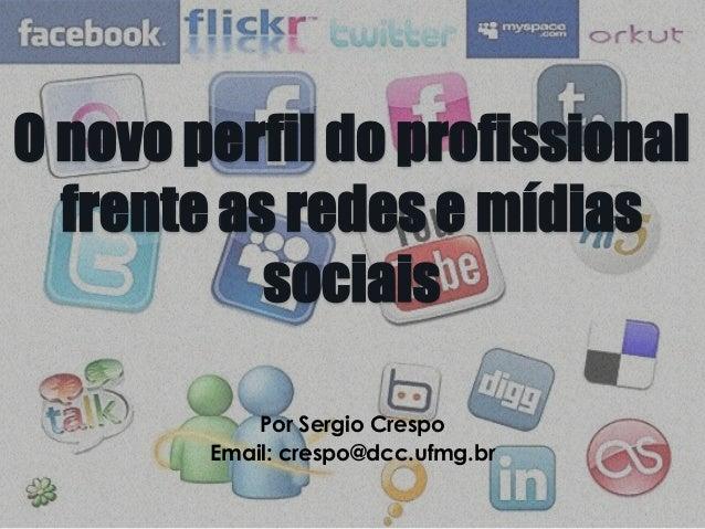 O novo perfil do profissionalfrente as redes e mídiassociaisPor Sergio CrespoEmail: crespo@dcc.ufmg.br