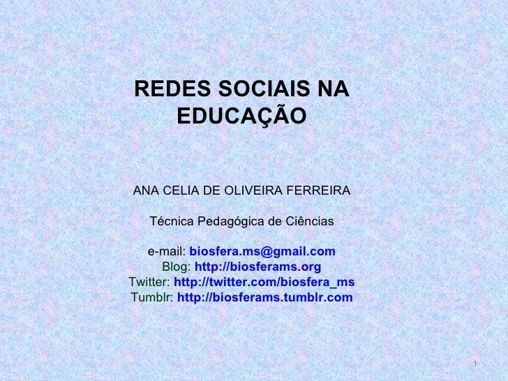 REDES SOCIAIS NA EDUCAÇÃO ANA CELIA DE OLIVEIRA FERREIRA Técnica Pedagógica de Ciências e-mail:  [email_address] Blog:  ht...