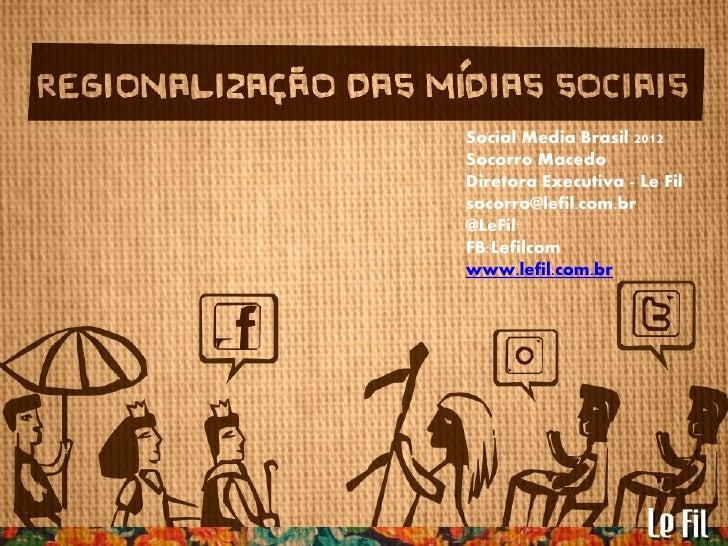Social Media Brasil 2012                   Socorro Macedo                   Diretora Executiva - Le FilA regionalização da...