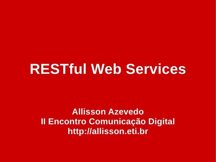 RESTful Web Services           Allisson Azevedo  II Encontro Comunicação Digital         http://allisson.eti.br