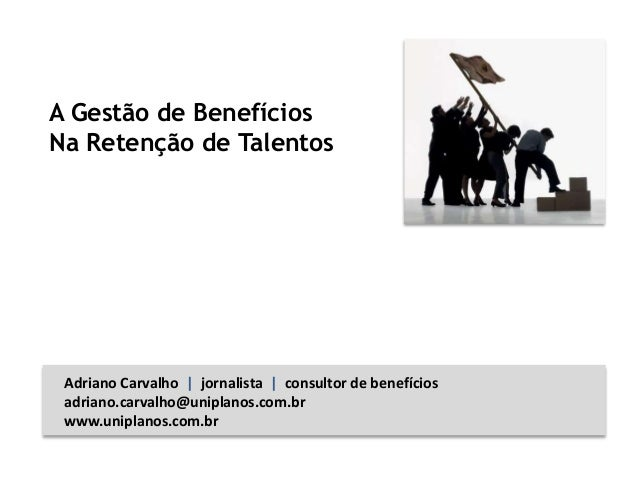A Gestão de Benefícios Na Retenção de Talentos Adriano Carvalho   jornalista   consultor de benefícios adriano.carvalho@un...