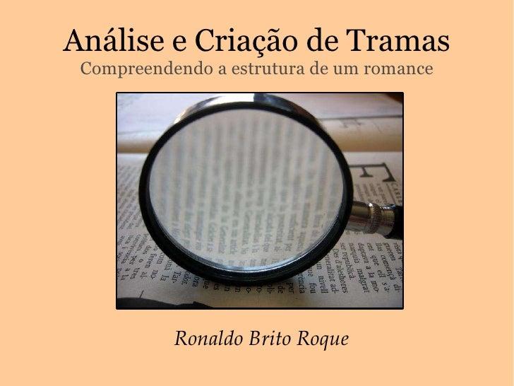 Análise e Criação de Tramas Compreendendo a estrutura de um romance Ronaldo Brito Roque