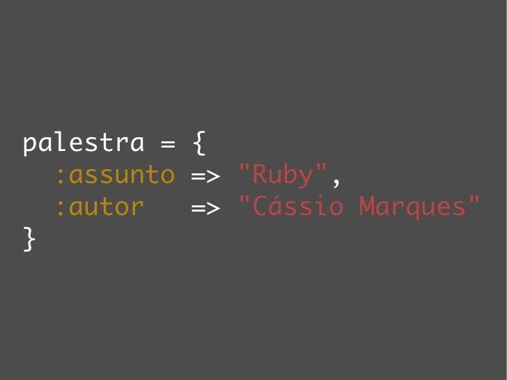 palestra = {   :assunto => quot;Rubyquot;,   :autor   => quot;Cássio Marquesquot; }
