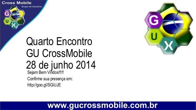 Quarto Encontro GU CrossMobile 28 de junho 2014Sejam Bem Vindos!!!!! Confirme sua presença em: http://goo.gl/SGiUJE