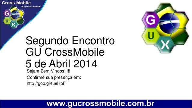 Segundo Encontro GU CrossMobile 5 de Abril 2014Sejam Bem Vindos!!!!! Confirme sua presença em: http://goo.gl/tu9HpF