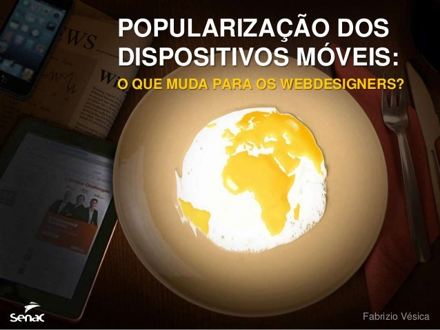 POPULARIZAÇÃO DOSDISPOSITIVOS MÓVEIS:O QUE MUDA PARA OS WEBDESIGNERS?                           Fabrizio Vésica