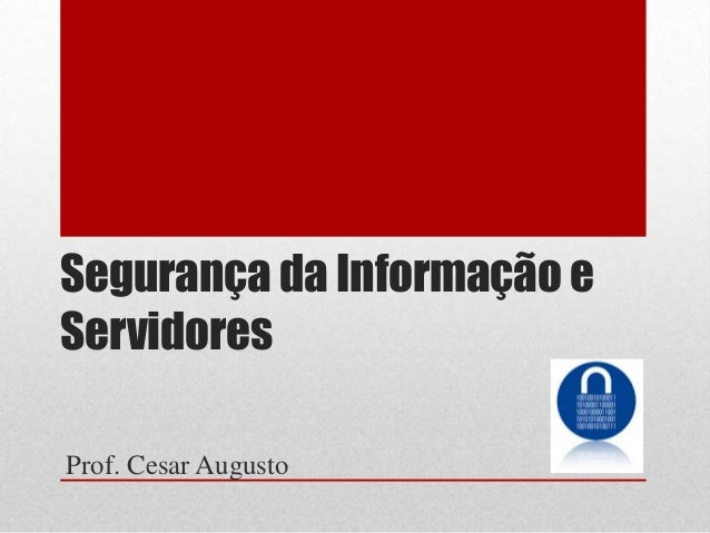 Segurança da Informação e Servidores Prof. Cesar Augusto