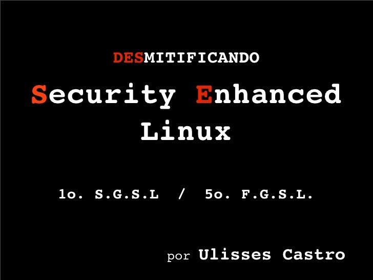 DESMITIFICANDO  Security Enhanced       Linux  1o. S.G.S.L    /    5o. F.G.S.L.                         Ulisses Castro    ...