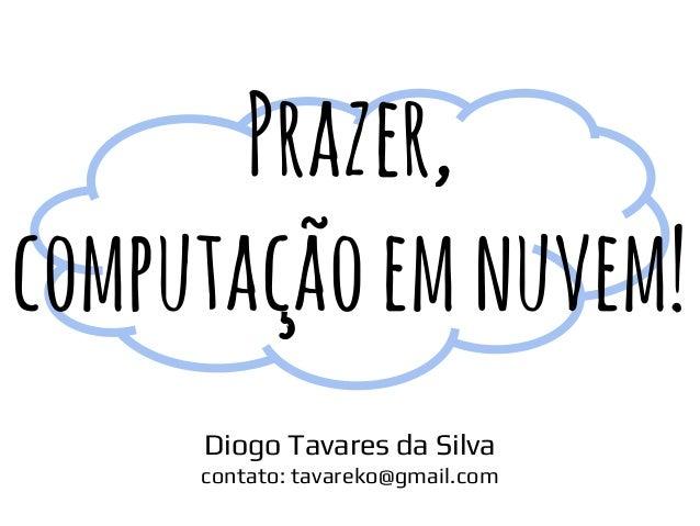 Prazer, computaçãoemnuvem! Diogo Tavares da Silva contato: tavareko@gmail.com