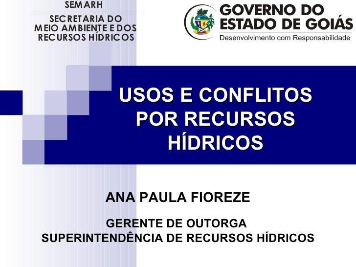 USOS E CONFLITOS POR RECURSOS HÍDRICOS   ANA PAULA FIOREZE GERENTE DE OUTORGA  SUPERINTENDÊNCIA DE RECURSOS HÍDRICOS