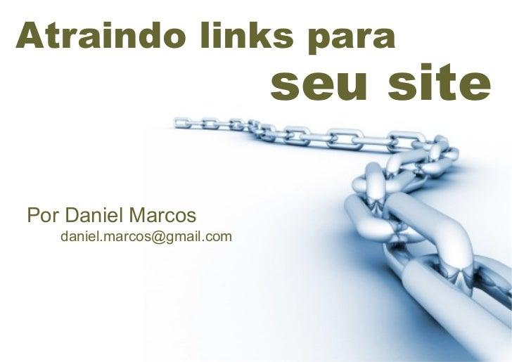 Atraindo links para                             seu sitePor Daniel Marcos   daniel.marcos@gmail.com