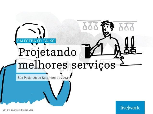 PALESTRA SD TALKS  Projetando melhores serviços São Paulo, 28 de Setembro de 2013  2013 © Livework Studio Ltda