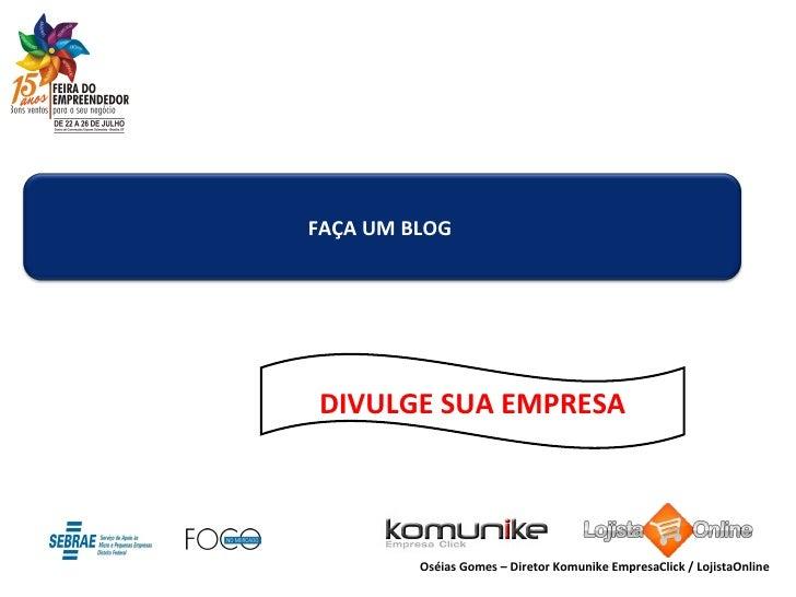 DIVULGE SUA EMPRESA Oséias Gomes – Diretor Komunike EmpresaClick / LojistaOnline FAÇA UM BLOG