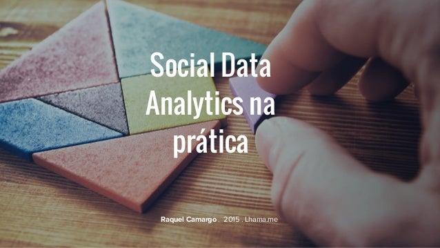Social Data Analytics na prática Raquel Camargo . 2015 . Lhama.me