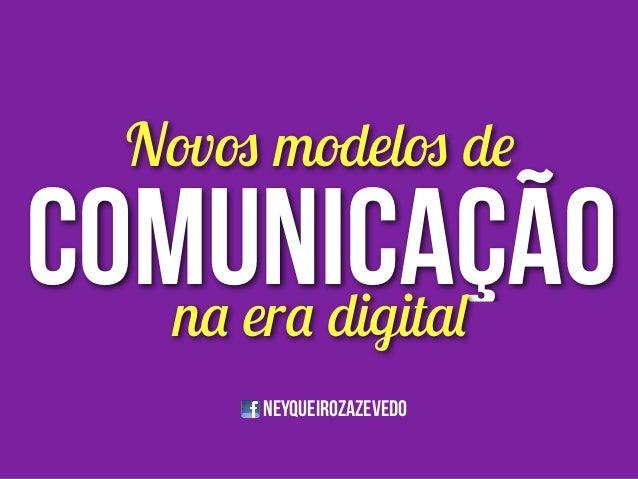 NEYQUEIROZazevedo comunicação Novos modelos de na era digital