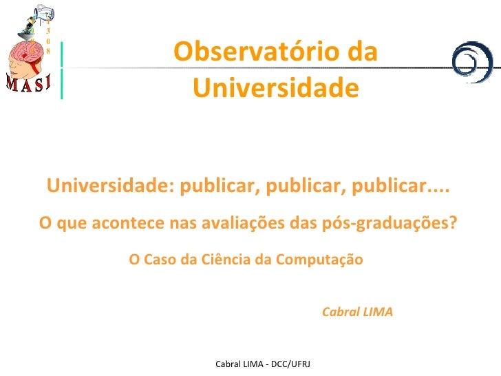 Cabral LIMA - DCC/UFRJ Observatório da Universidade Universidade: publicar, publicar, publicar.... O que acontece nas aval...