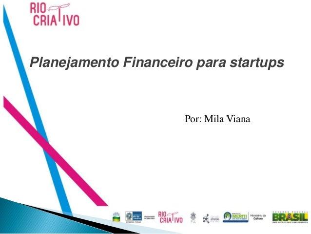 Planejamento Financeiro para startups                      Por: Mila Viana