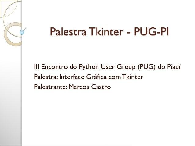 Palestra Tkinter - PUG-PI III Encontro do Python User Group (PUG) do Piauí Palestra: Interface Gráfica comTkinter Palestra...