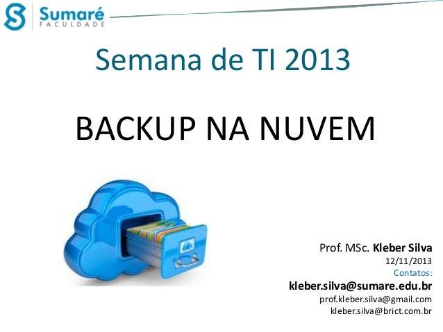 Semana de TI 2013  BACKUP NA NUVEM  Prof. MSc. Kleber Silva 12/11/2013 Contatos:  kleber.silva@sumare.edu.br prof.kleber.s...