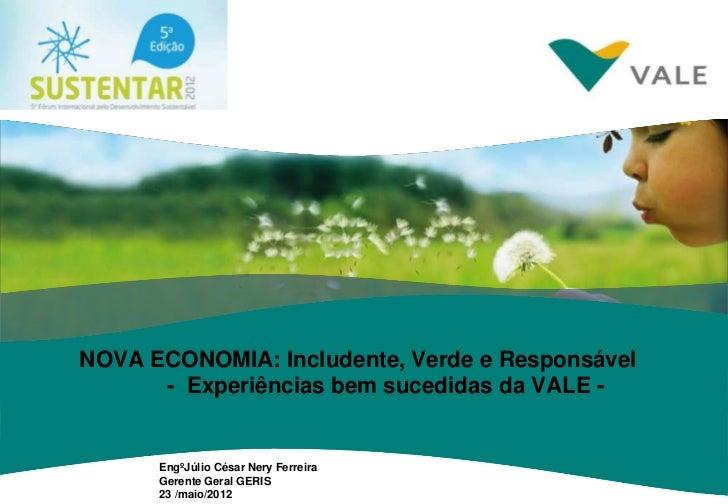NOVA ECONOMIA: Includente, Verde e Responsável      - Experiências bem sucedidas da VALE -      EngºJúlio César Nery Ferre...