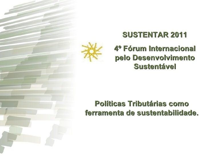 SUSTENTAR 2011 4º Fórum Internacional pelo Desenvolvimento Sustentável Políticas Tributárias como ferramenta de sustentabi...
