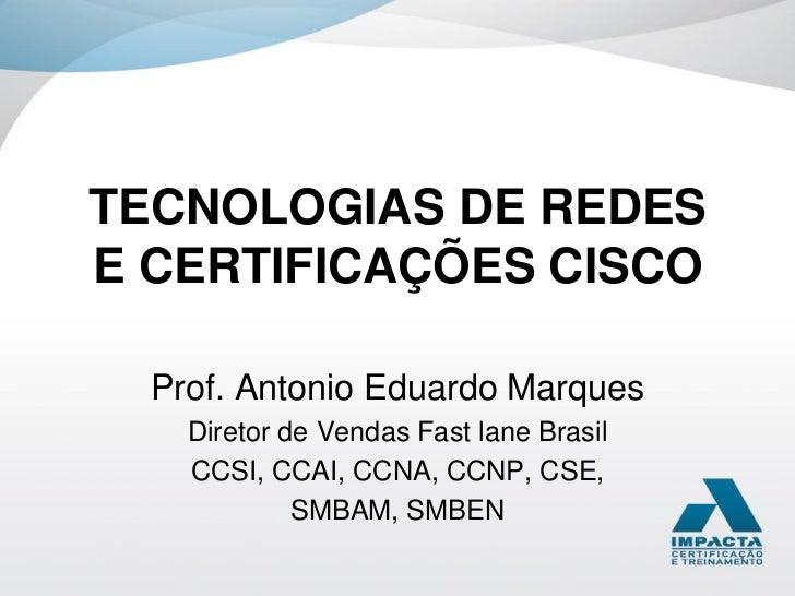 TECNOLOGIAS DE REDESE CERTIFICAÇÕES CISCO  Prof. Antonio Eduardo Marques    Diretor de Vendas Fast lane Brasil    CCSI, CC...