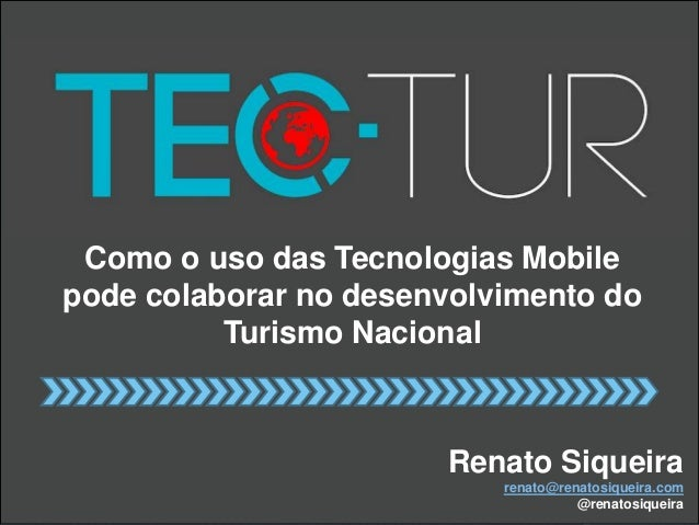 Como o uso das Tecnologias Mobile  pode colaborar no desenvolvimento do  Turismo Nacional  Renato Siqueira  renato@renatos...