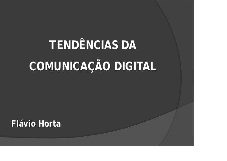 TENDÊNCIAS DA     COMUNICAÇÃO DIGITAL    Flávio Horta