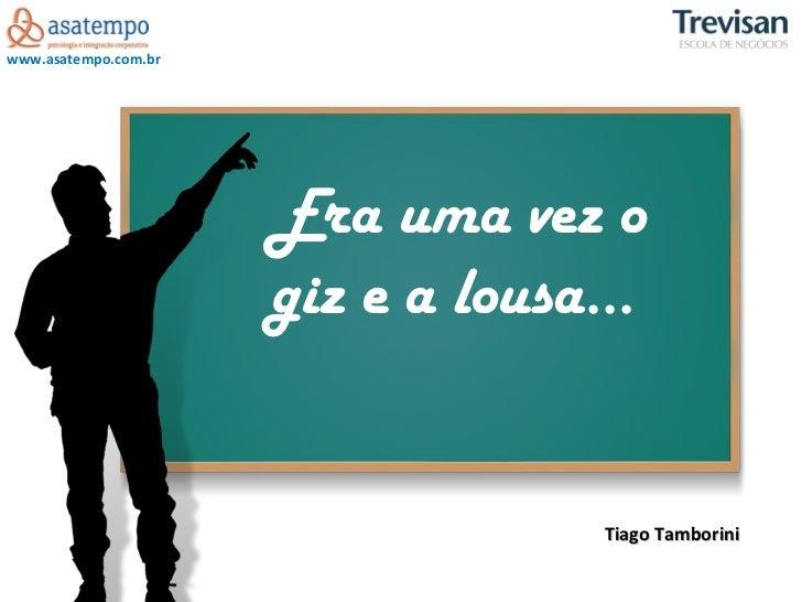 Era uma vez o giz e a lousa...  Tiago Tamborini
