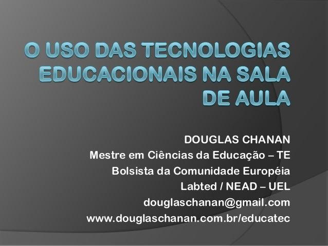DOUGLAS CHANAN Mestre em Ciências da Educação – TE Bolsista da Comunidade Européia Labted / NEAD – UEL douglaschanan@gmail...