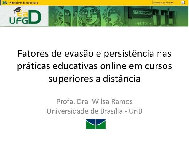 Fatores de evasão e persistência nas práticas educativas online em cursos superiores a distância Profa. Dra. Wilsa Ramos U...